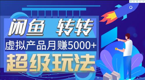 闲鱼转转日入200技巧  虚拟产品月赚6000+  超级玩法视频教程